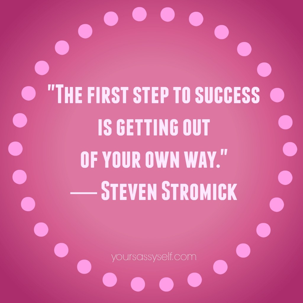 For Success Get Out Of Your Way - Steven Stromick quote - yoursassyself.com