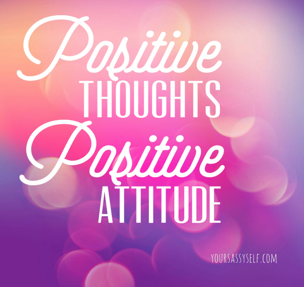 Positive thoughts, positive attitude - yoursassyself.com