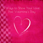 5 Ways to Show Your Love, Past Valentine's Day