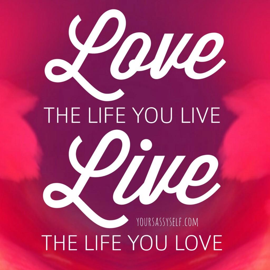 Love the life you live Live the life you love - yoursassyself.com