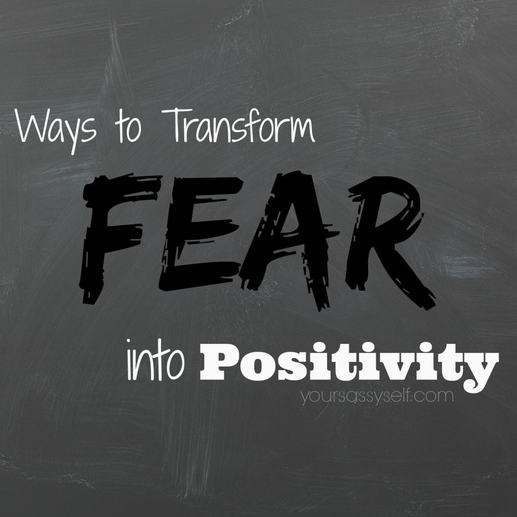 Ways to Transform Fear into Positivity - yoursassyself.com