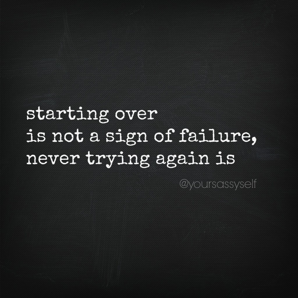 starting over is not a sign of failure, never trying again is - yoursassyself.com