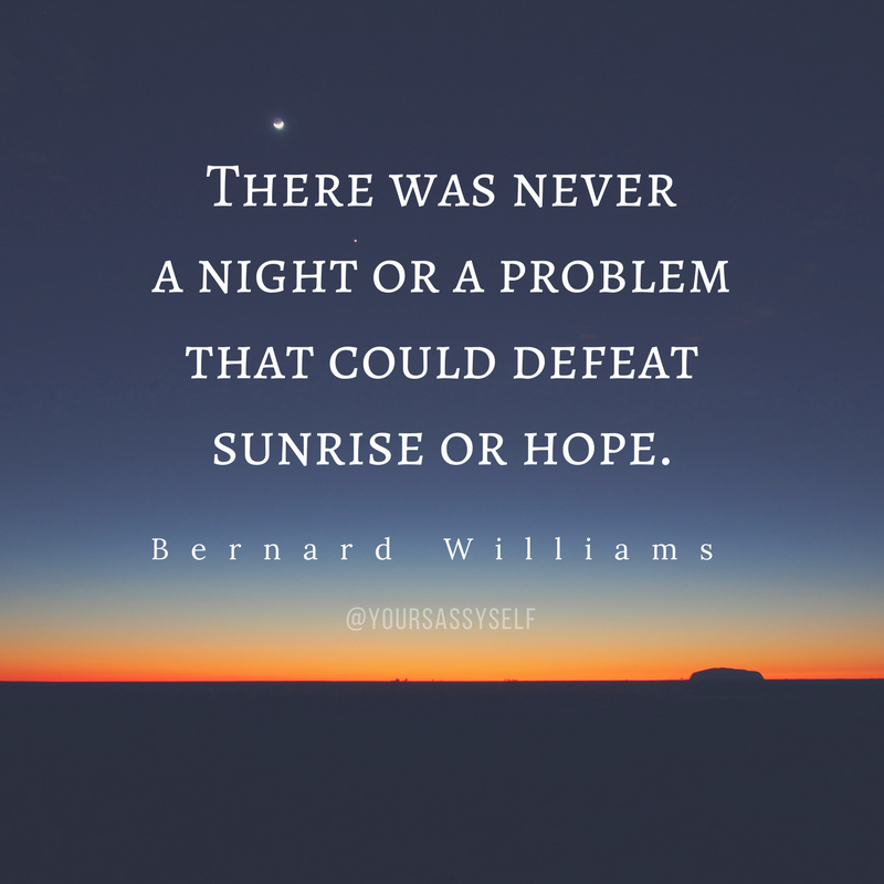 There was never a night or a problem that could defeat sunrise or hope - Bernard Williams - yoursassyself.com