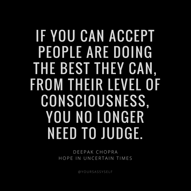 if you can accept people are doing the best they can from their level of consciousness, you no longer need to judge - Deepak Chopra - yoursassyself.com