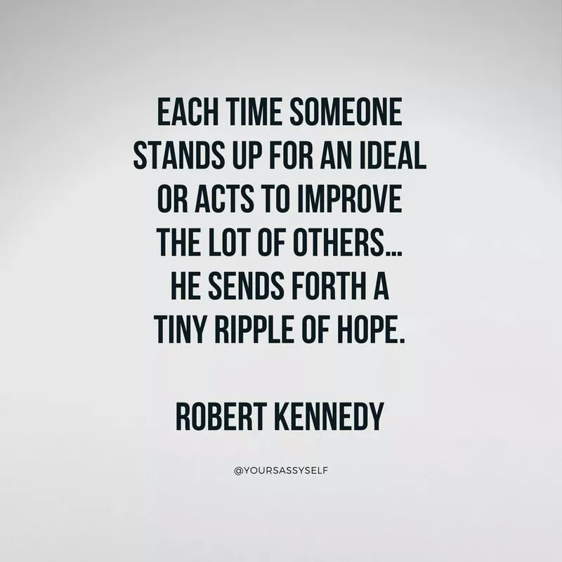 Each time someone stands up for an ideal or acts to improve the lot of others he sends forth a tiny ripple of hope - Robert Kennedy - yoursassyself.com