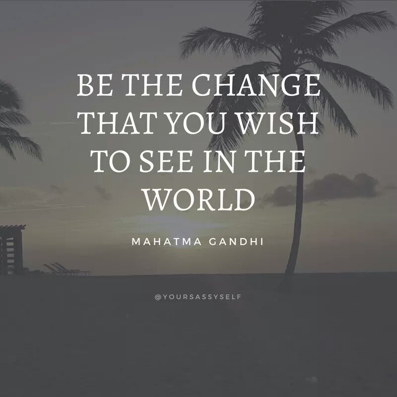 Be the change that you wish to see in the world - Mahatma Gandhi - yoursassyself.com