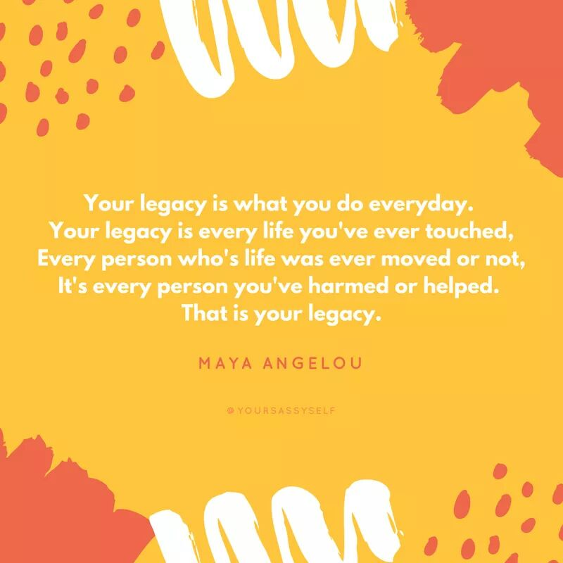Your legacy is what you do everyday - Maya Angelou - yoursassyself.com