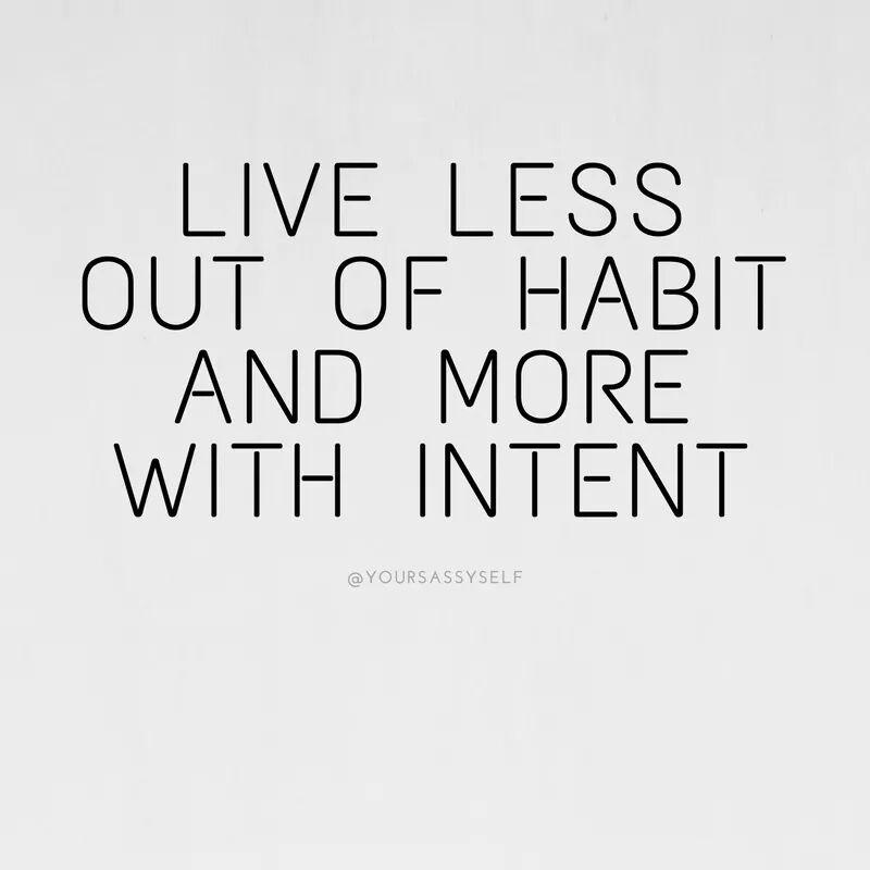 Live less out of habit and more with intent - yoursassyself.com