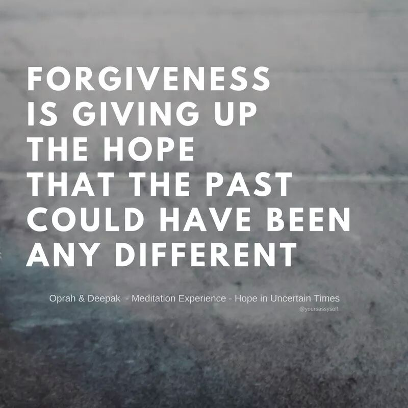 Forgiveness is giving up the hope that the past could have been any different - yoursassyself.com