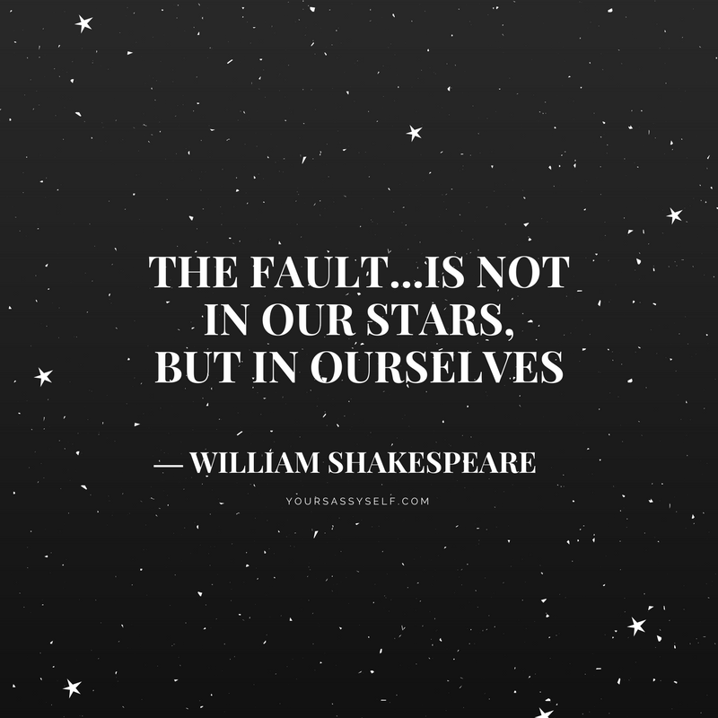 The fault...is not in our stars, but in ourselves - William Shakespeare - yoursassyself.com
