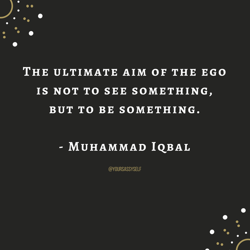 The ultimate aim of the ego is not to see something, but to be something. - Muhammad Iqbal - yoursassyself.com