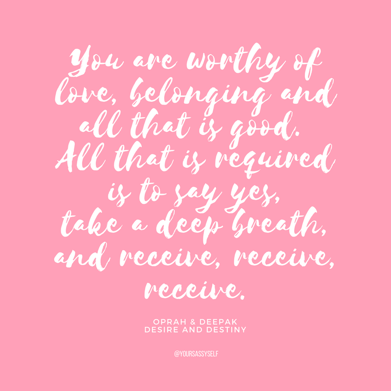 You are worthy of love, belonging and all that is good. All that is required is to say yes, take a deep breath, and receive, receive, receive - yoursassyself.com