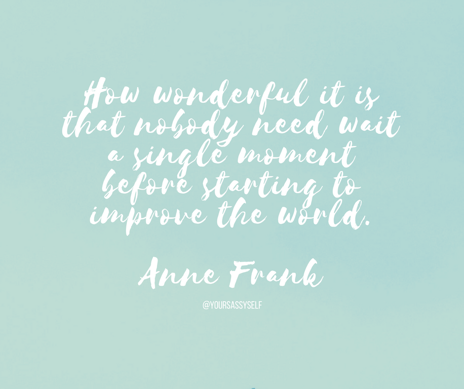 How wonderful it is that nobody need wait a single moment before starting to improve the world. ― Anne Frank - yoursassyself.com