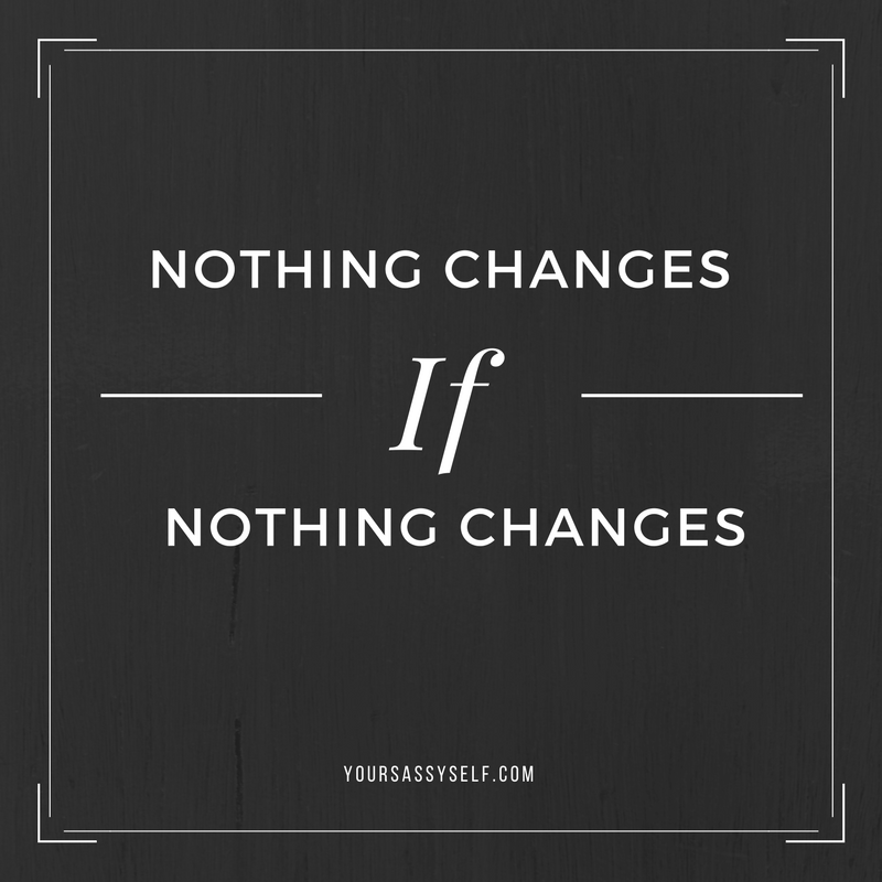 Nothing Changes if Nothing Changes - yoursassyself.com