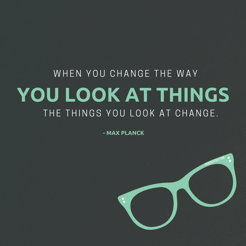 When you change the way you look at things, the things you look at change. - Max Planck - yoursassyself.com