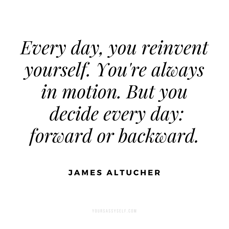 Every day, you reinvent yourself. You're always in motion. But you decide every day_ forward or backward - James Altucher - yoursassyself.com