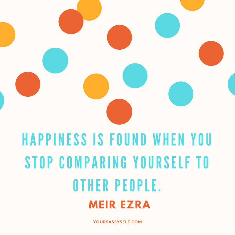 Happiness is found when you stop comparing yourself to other people. - Meir Ezra - yoursassyself.com