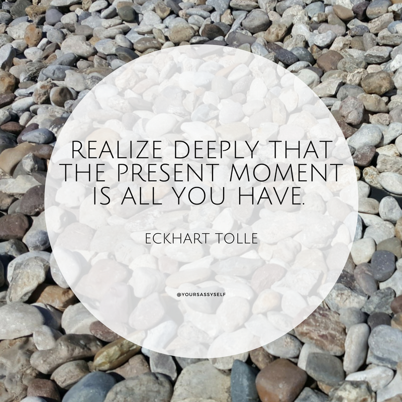 Realize deeply that the present moment is all you have. – Eckhart Tolle - yoursassyself.com