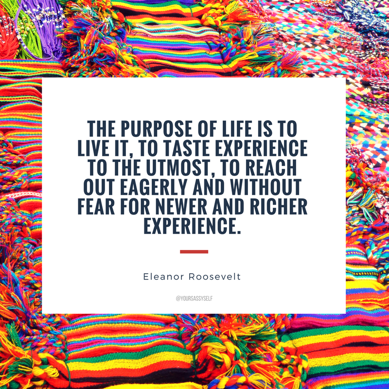The purpose of life is to live it, to taste experience to the utmost, to reach out eagerly and without fear for newer and richer experience. - Eleanor Roosevelt - yoursassyself.com