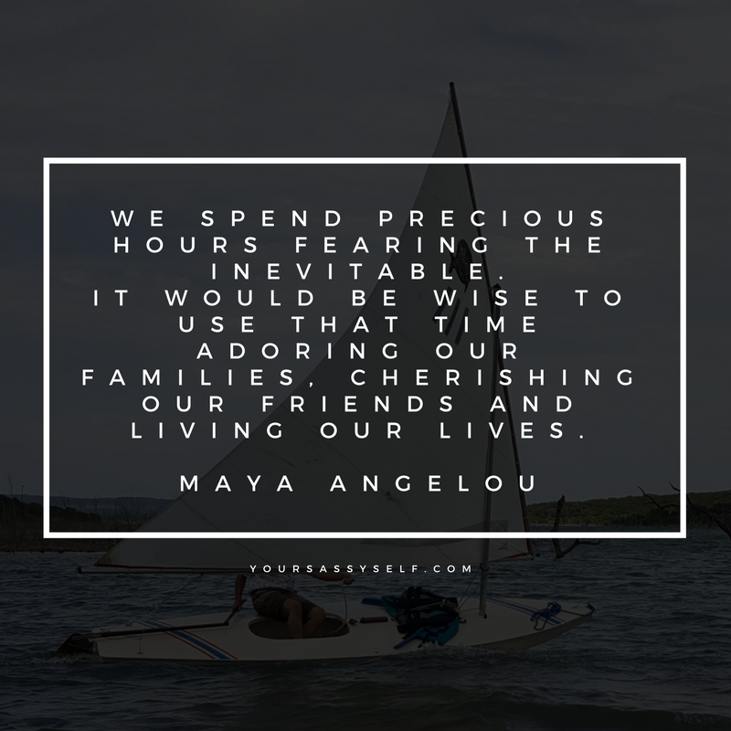 We spend precious hours fearing the inevitable. It would be wise to use that time adoring our families, cherishing our friends and living our lives. – Maya Angelou - yoursassyself.com