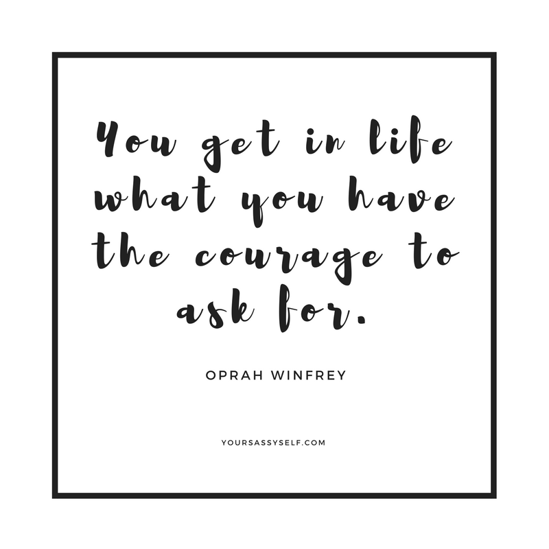 You get in life what you have the courage to ask for - Oprah Winfrey - yoursassyself.com