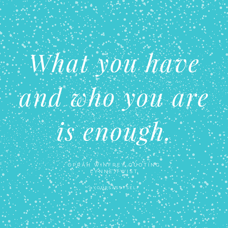 what you have and who you are is enough - lynne twist - yoursassyself.com