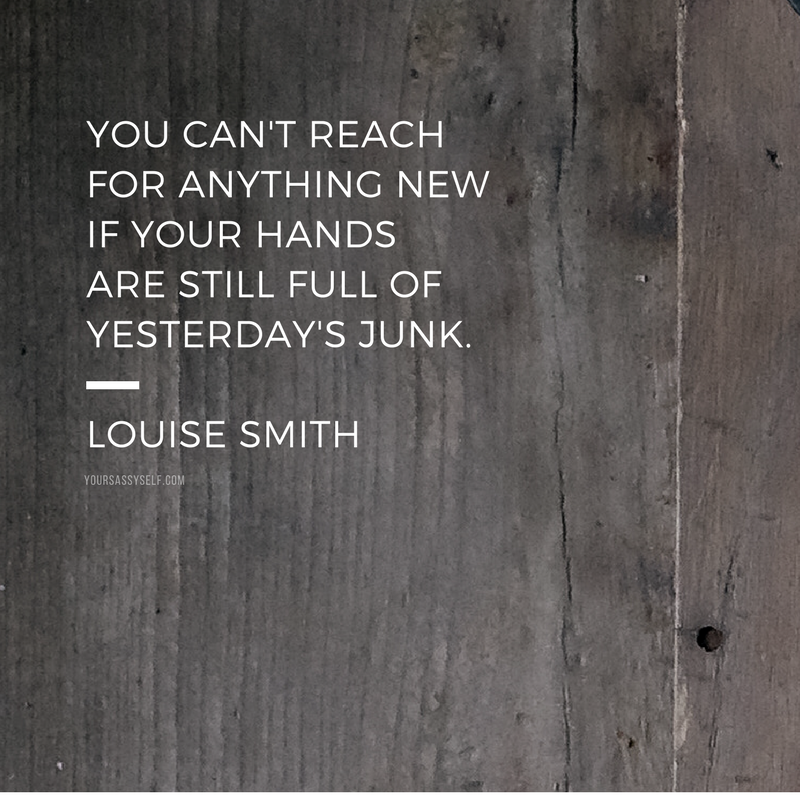 You can't reach for anything new if your hands are still full of yesterday's junk. - Louise Smith - yoursassyself.com