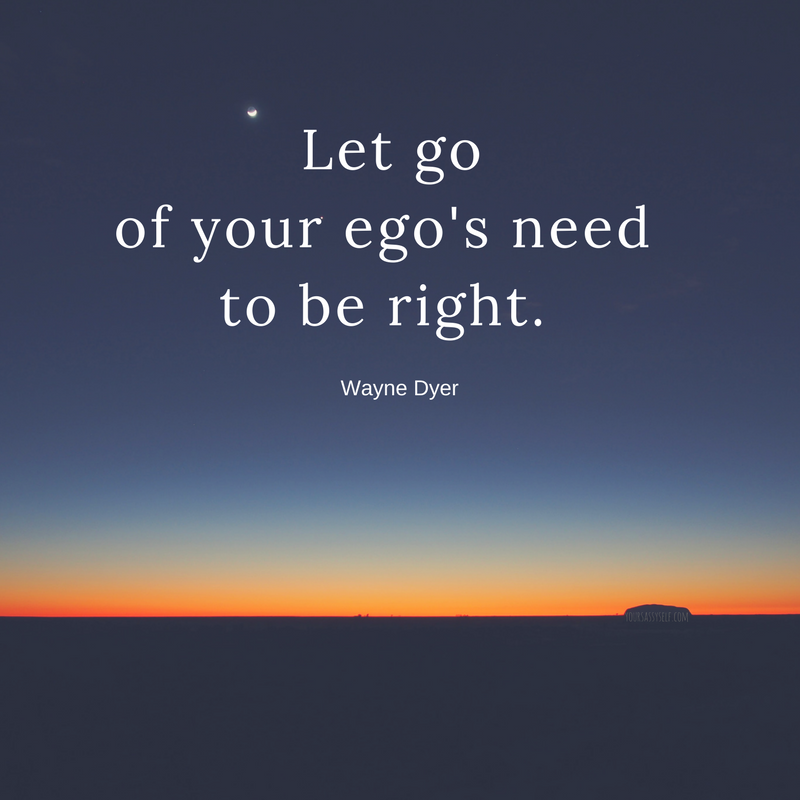 Let go of your ego's need to be right - Wayne Dyer - yoursassyself.com