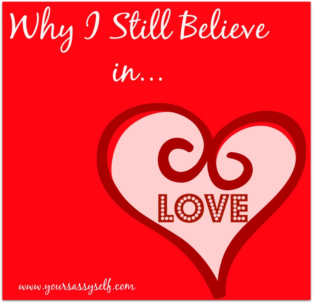 Why I Still Believe In Love-yoursassyself.com.