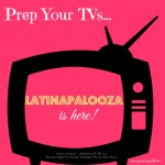Prep Your TVs – Latinapalooza is Here!