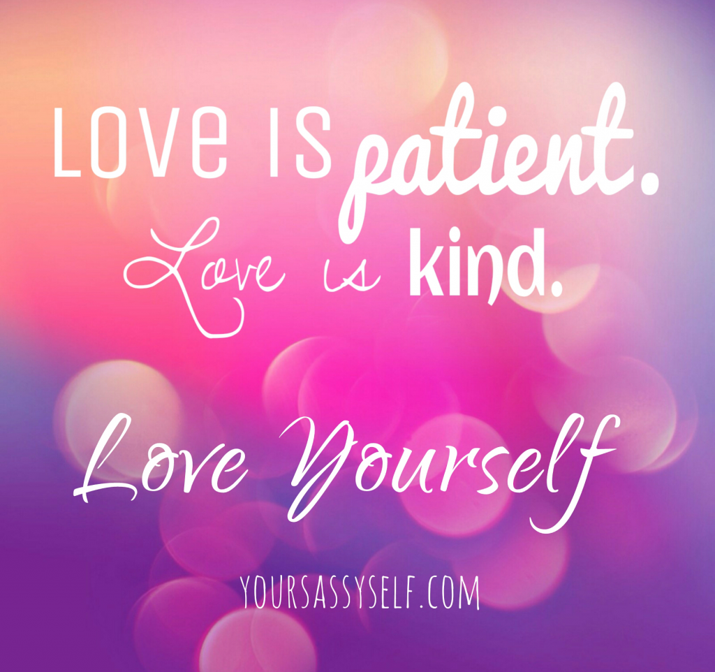 Be patient, kind, love yourself - yoursassyself.com
