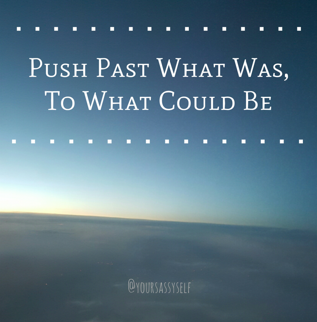 Push past what was to what could be - yoursassyself.com quote