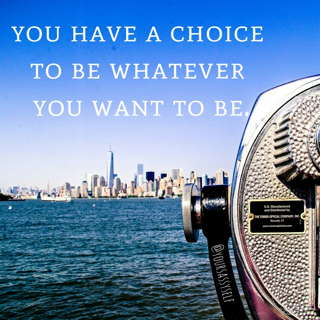 You have a choice to be whatever you want to be - yoursassyself.com quote