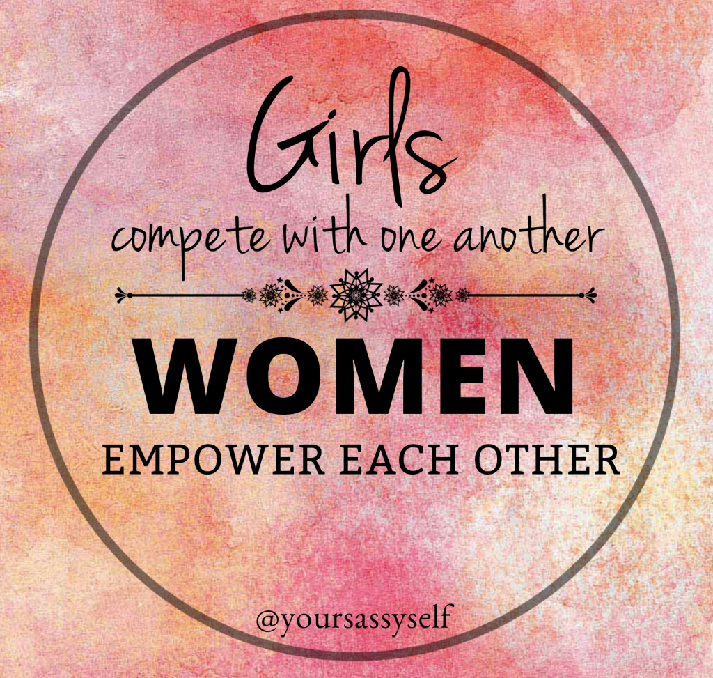 Girls compete with one another, women empower each other - yoursassyself.com quote