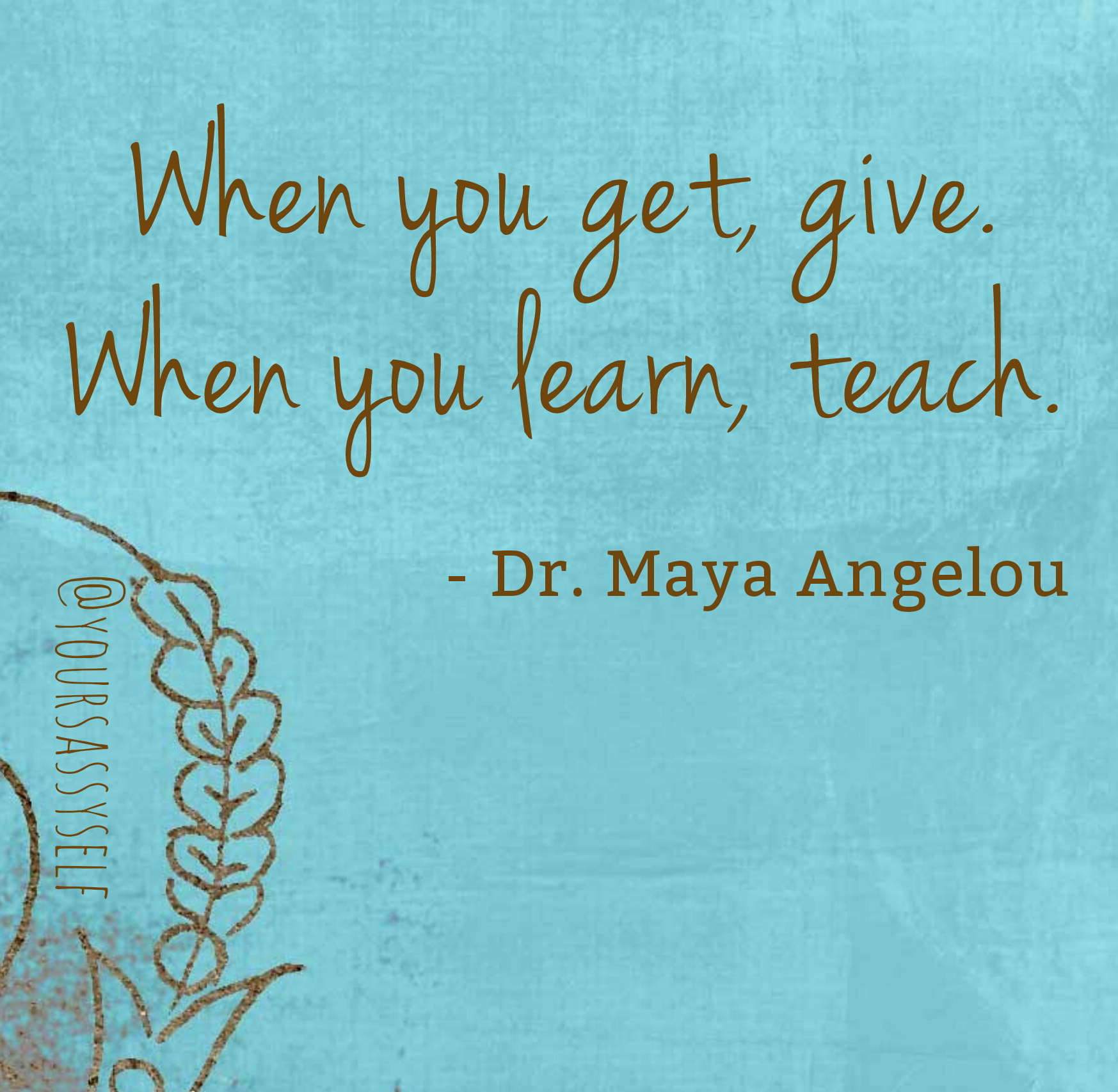When you get give When you learn teach - Maya Angelou - yoursassyself.com.png