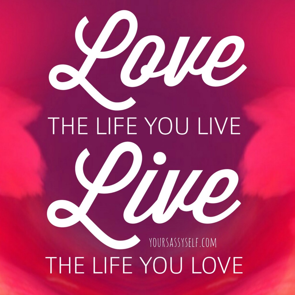 Love the life you live Live the life you love - yoursassyself.com