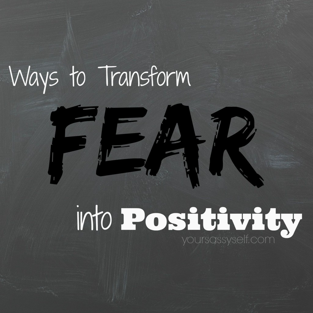 Ways to Transform Fear into Positivity - yoursassyself.com