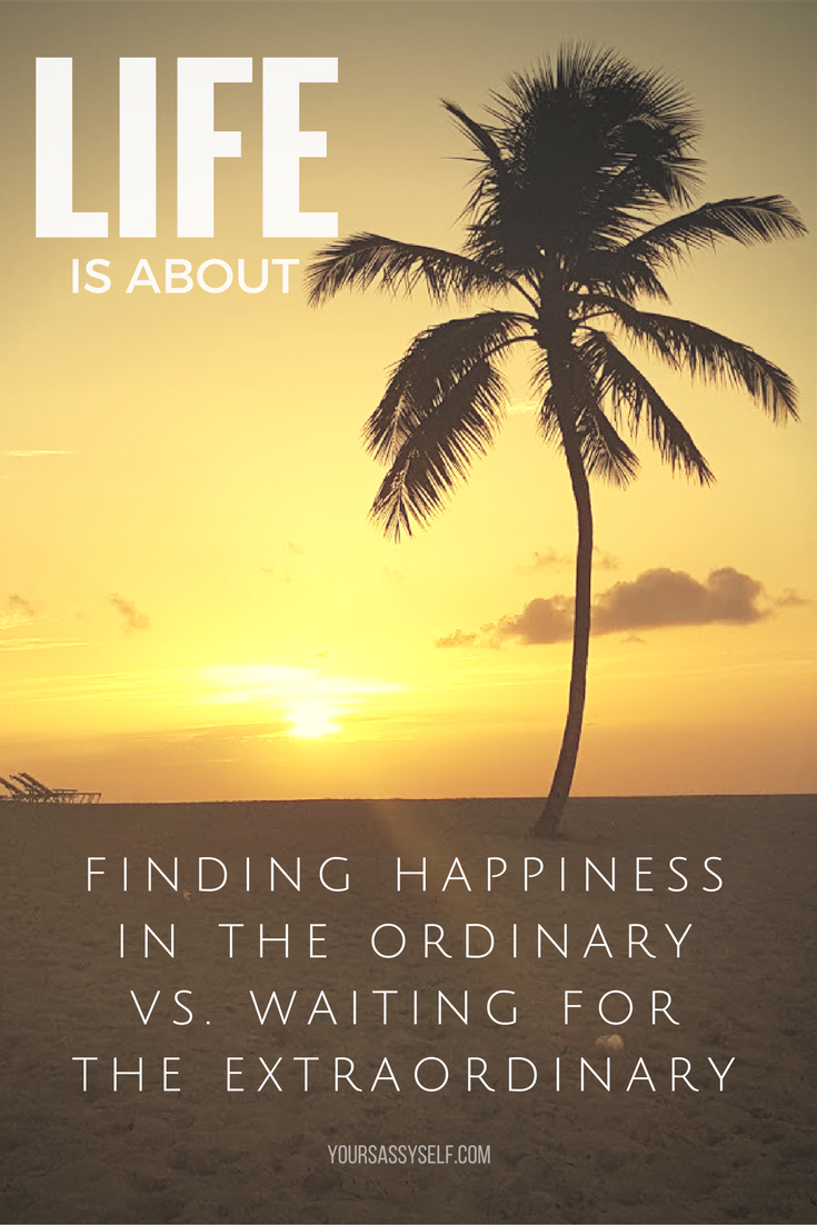 life-is-about-finding-happiness-in-the-ordinary-vs-waiting-for-the-extraordinary-yoursassyself-com