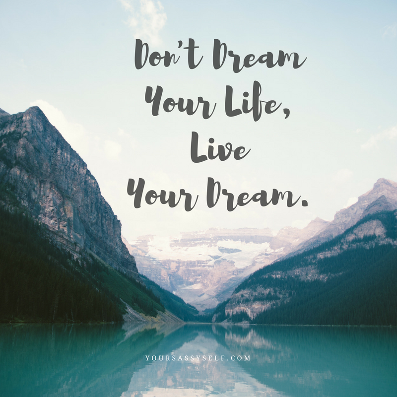 Don't dream your life, live your dream - yoursassyself.com