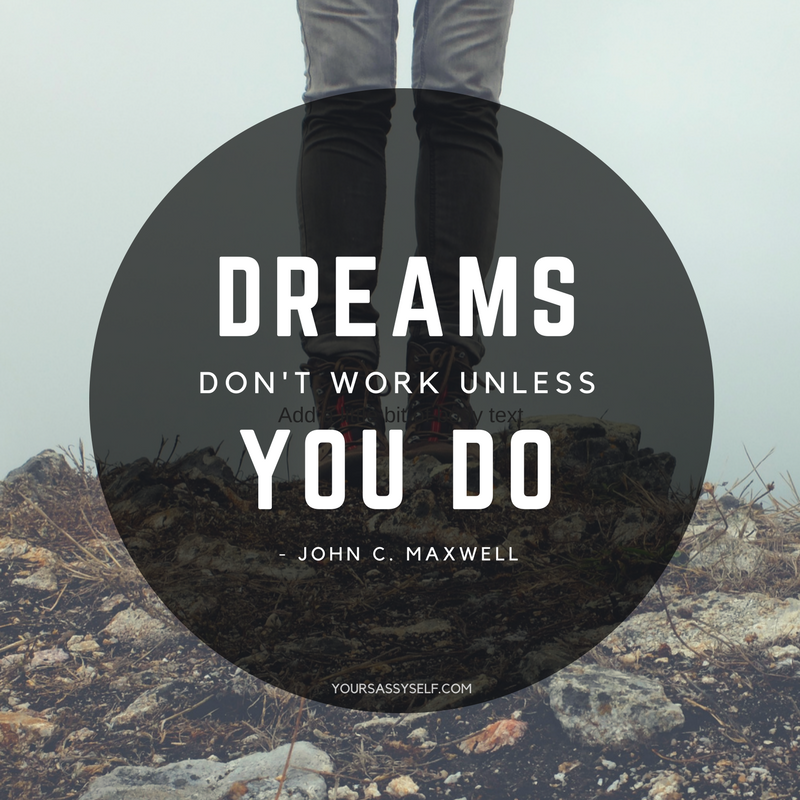 dreams don't work unless you do - John C. Maxwell - yoursassyself.com