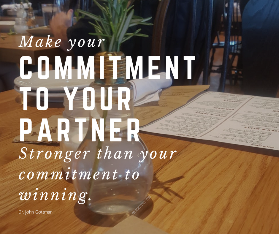 Make your commitment to your partner stronger than your commitment to winning - Dr. Gottman - yoursassyself.com