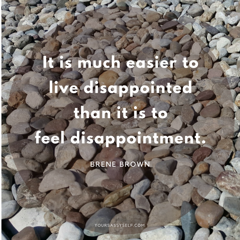 It is much easier to live disappointed than it is to feel disappointment. - Brene Brown - yoursassyself.com