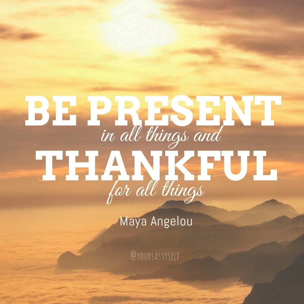 Be present in all things and thankful for all things - Maya Angelou - yoursassyself.com
