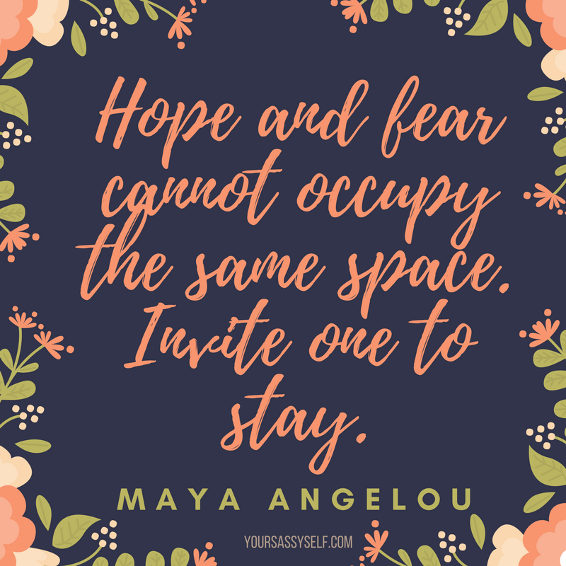 Hope and fear cannot occupy the same space. Invite one to stay - Maya Angelou - yoursassyself.com