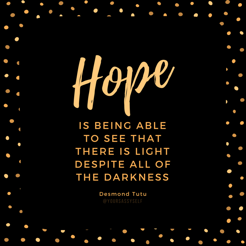 Hope is being able to see that there is light despite all of the darkness.- - Desmond Tutu - yoursassyself.com