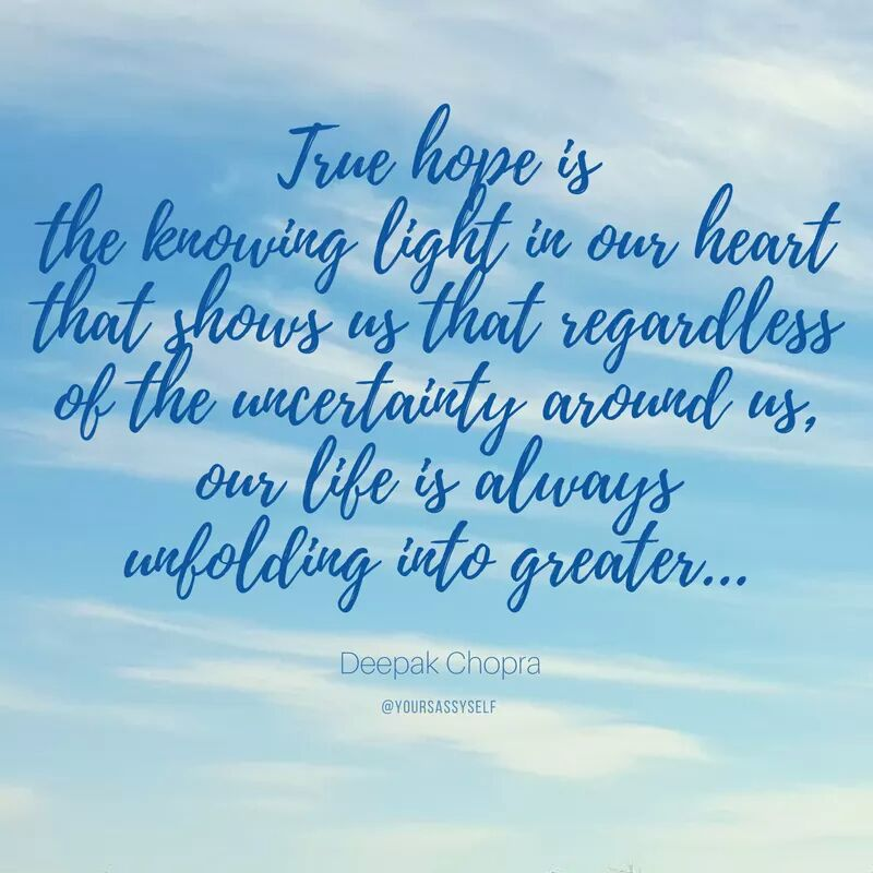 True hope is the knowing light in our heart that shows us that regardless of the uncertainty around us, our life is always unfolding into greater - Deepak Chopra - yoursassyself.com
