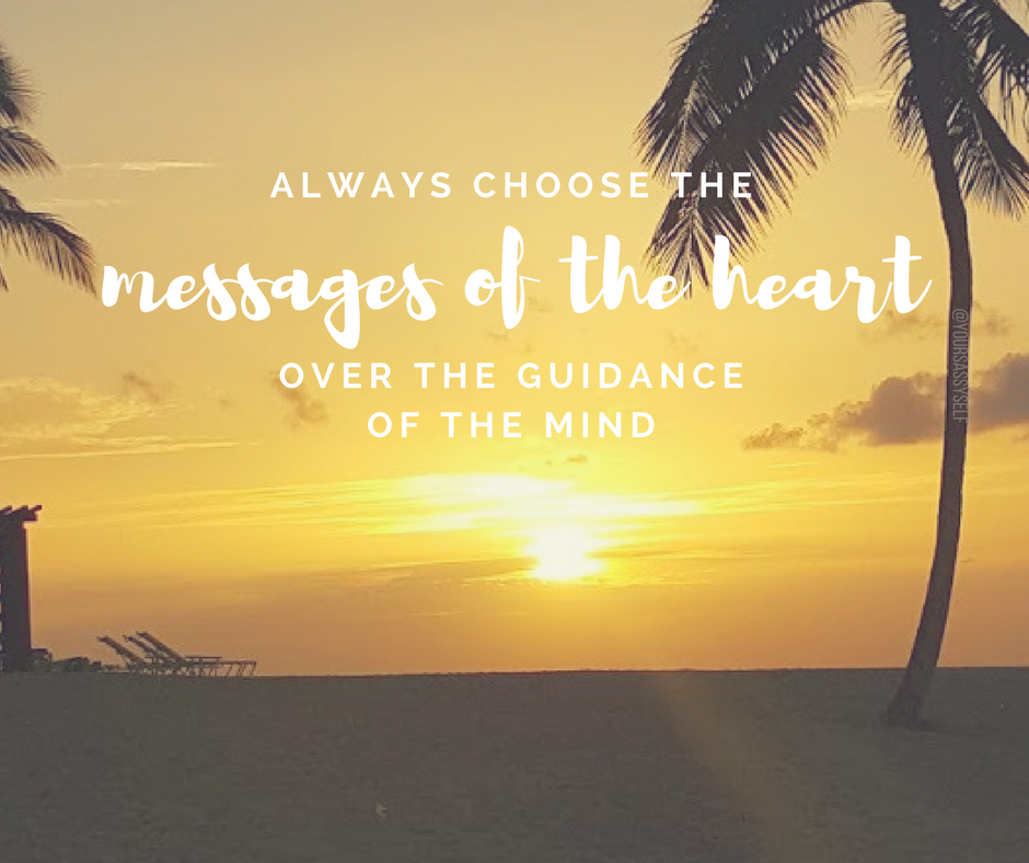 Always choose the messages of the heart, over the guidance of the mind - yoursassyself.com