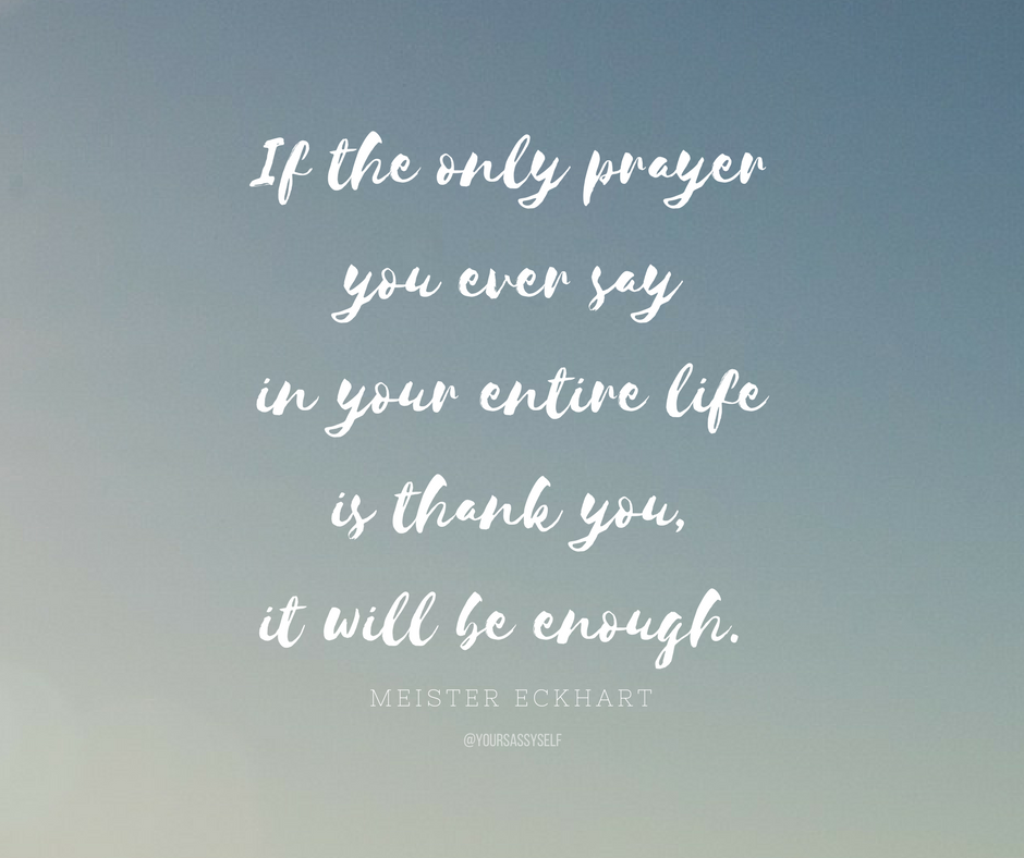 If the only prayer you ever say in your entire life is thank you, it will be enough - Meister Eckhart - yoursassyself.com