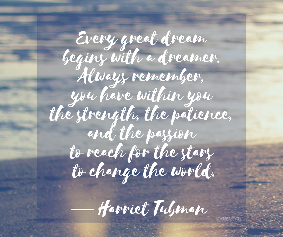 Every great dream begins with a dreamer. Always remember, you have within you the strength, the patience, and the passion to reach for the stars to change the world. ― Harriet Tubman - yoursassyself.com