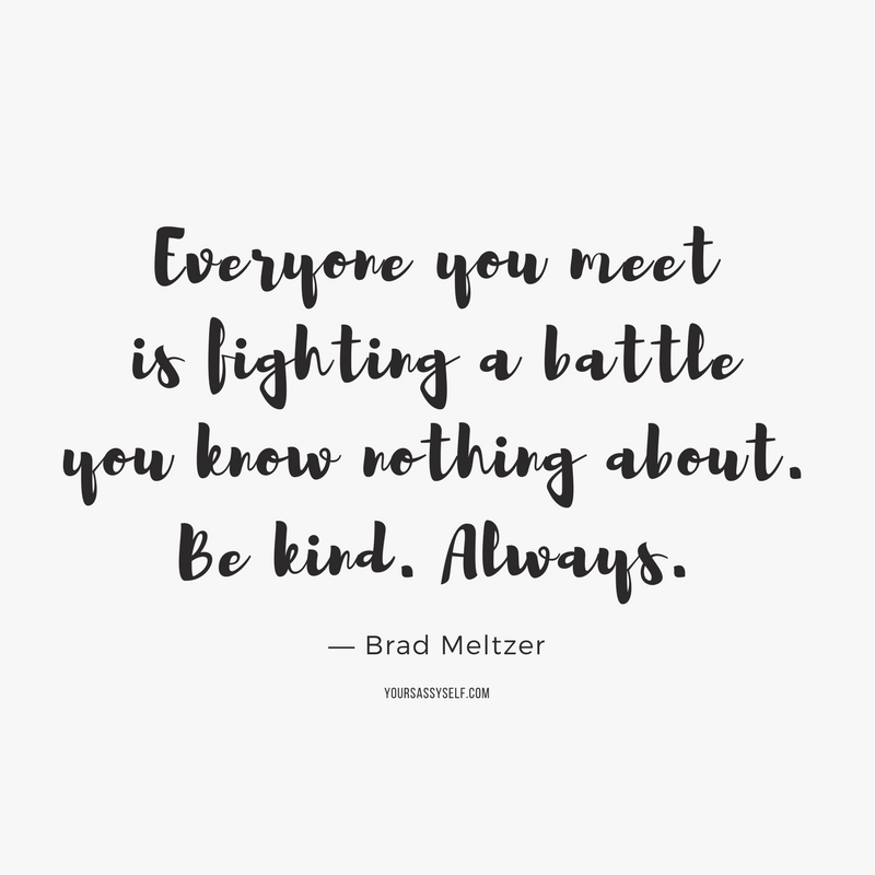 Everyone you meet is fighting a battle you know nothing about. Be kind. Always. ― Brad Meltzer - yoursassyself.com